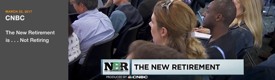 March 22, 2017 - CNBC - the New Retirement is...not retiring