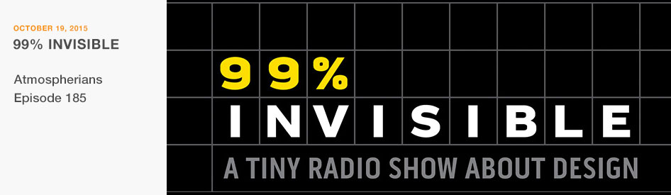 October 19, 2015 - 99% Invisible, a Tiny Radio Show About Design - Atmospherians Episode 185