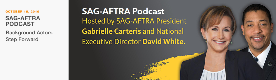 October 15, 2019 - SAG-AFTRA Podcast - Background Actors step forward, hosted by SAG-AFTRA President Gabrielle Carteris and National Executive Director David White
