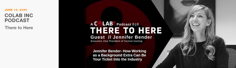 June 19, 2020 - Colab Inc Podcast - There to Here - Guest Jennifer Bender, Executive Vice President of Central Casting on how working as a Background Extra can be your ticket into the industry