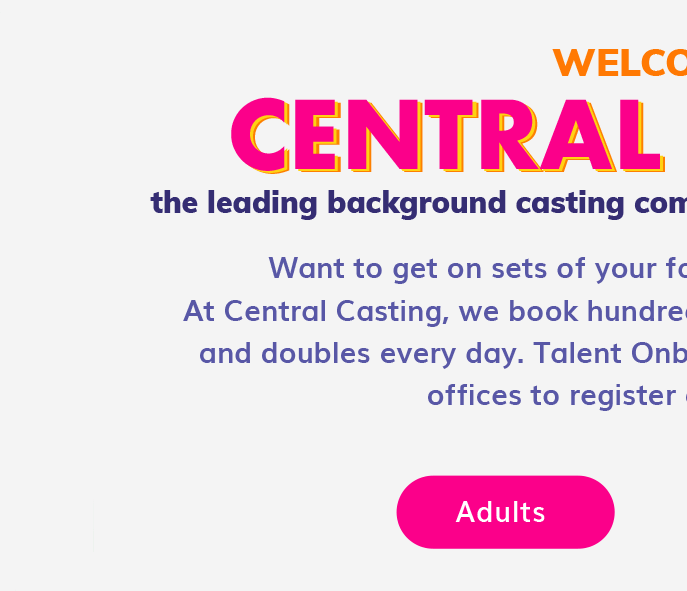 Welcome to Central Casting, the leading background casting company in the entertainment industry. Want to get on sets of your favorite movies and TV shows? At Central Casting, we book hundreds of Backgroun Actors, Stand-Ins, and doubles every day. Talent Onboarding is now open across all our offices to register adults and minors. Follow this link to sign up an adult.