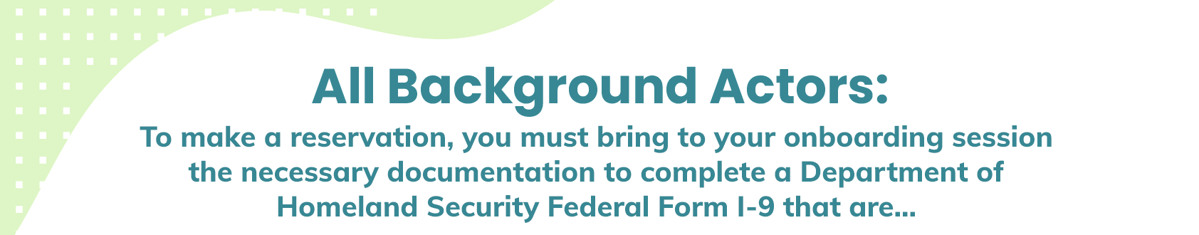 All Background Actors: To make a reservation, you must bring to your onboarding session the necessary documentation to complete a Department of Homeland Security Federal Form I-9 that are: