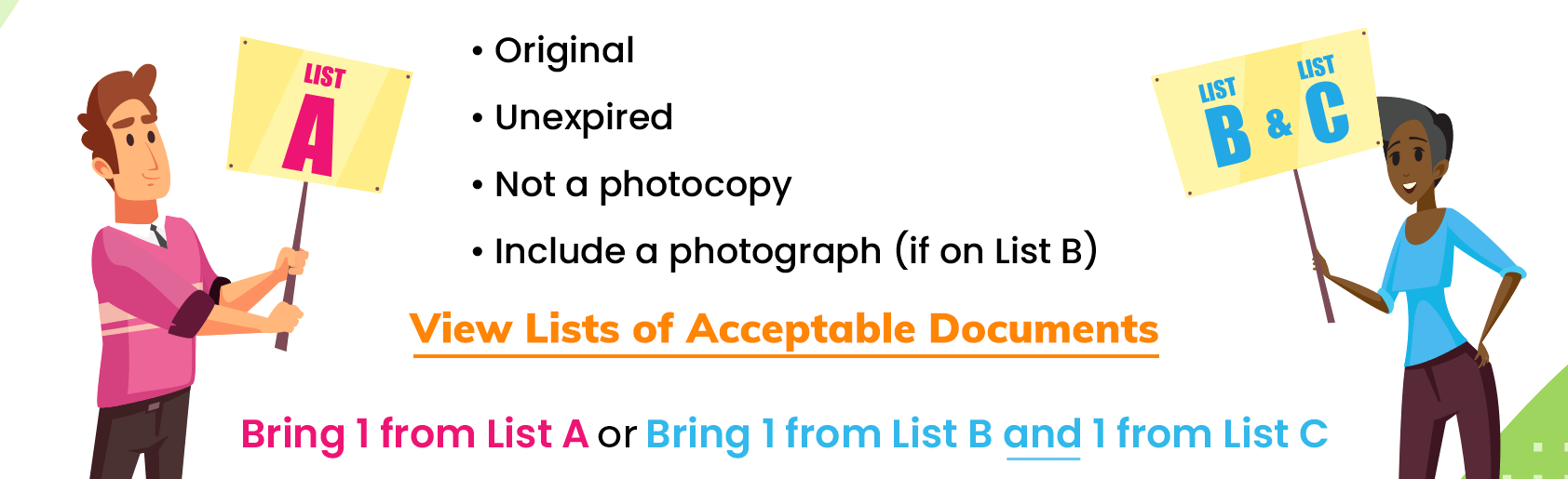 Original, unexpired, not a photocopy, and include a photograph (if on List B). Bring 1 from List A or Bring 1 from List B and 1 from List C. Follow this link to read a list of acceptable documents.