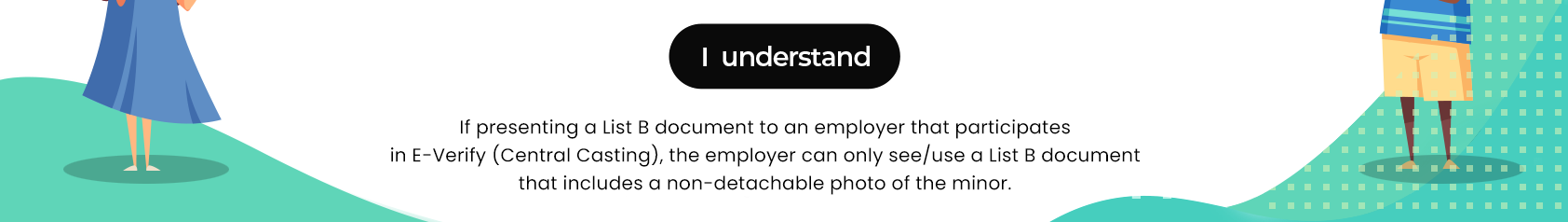If presenting a List B document to an employer that participates in E-Verify (Central Casting), the employer can only see/use a List B document that includes a non-detachable photo of the minor.