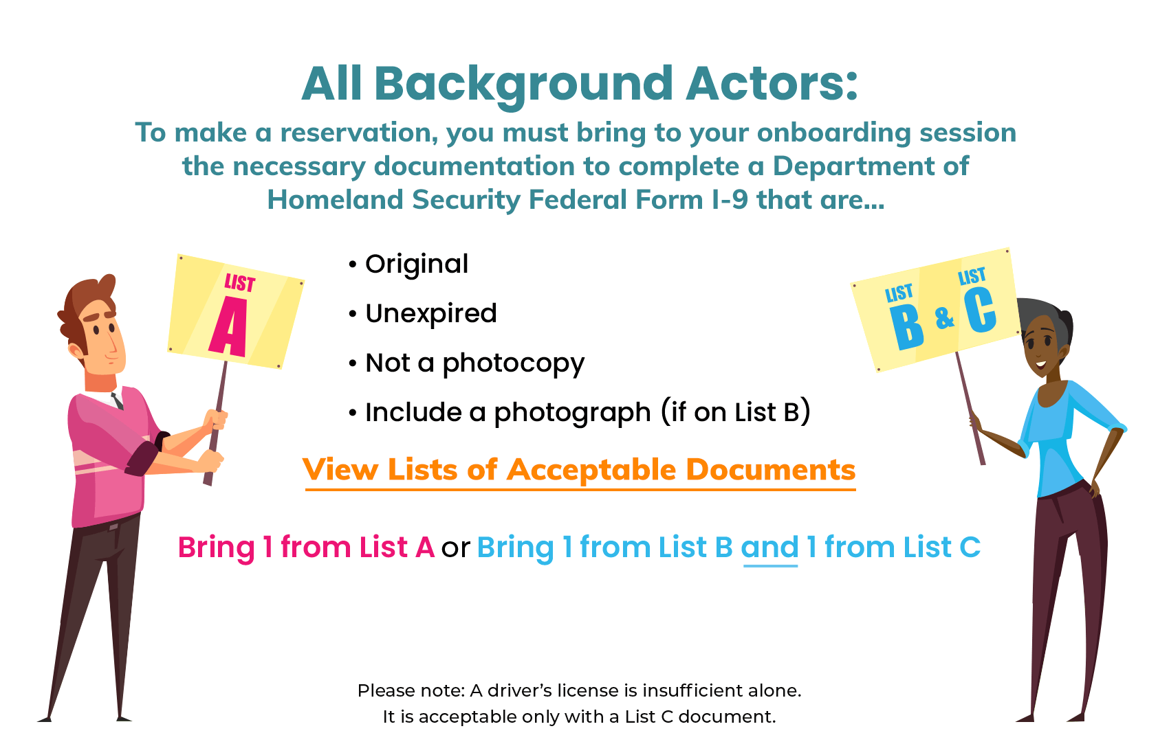 All Background Actors: To make a reservation, you must bring to your onboarding session the necessary documentation to complete a Department of Homeland Security Federal Form I-9 that are: original, unexpired, not a photocopy, and include a photograph (if on List B). Bring 1 from List A or Bring 1 from List B and 1 from List C. Follow this link to read a list of acceptable documents. Please note, a driver's license is insufficient alone. It is acceptable only with a List C document.