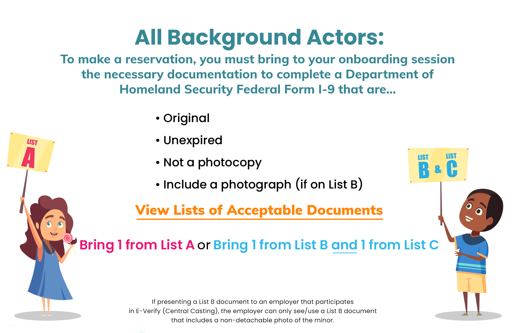 All Background Actors: To make a reservation, you must bring to your onboarding session the necessary documentation to complete a Department of Homeland Security Federal Form I-9 that are: original, unexpired, not a photocopy, and include a photograph (if on List B). Bring 1 from List A or Bring 1 from List B and 1 from List C. Follow this link to read a list of acceptable documents. If presenting a List B document to an employer that participates in E-Verify (Central Casting), the employer can only see/use a List B document that includes a non-detachable photo of the minor.